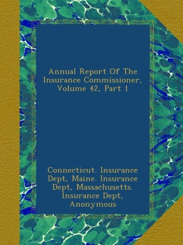 Read Online Annual Report Of The Insurance Commissioner, Volume 42, Part 1 pdf