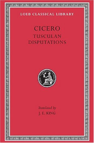 Cicero: Tusculan Disputations (Loeb Classical Library)