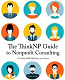 The ThinkNP Guide to Nonprofit Consulting:  A Practical Workbook  for Your Success: Your Step-by-Step Guide to a Successful Business Serving the Nonprofit Sector