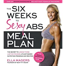 The Six Weeks to Sexy Abs Meal Plan: The Secret to Losing Those Last Six Pounds: A Plant-Based Nutrition Program and Recipes