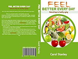 Feel Better Every Day: Natural Keys to Healthy Aging by [Stanley, Carol]