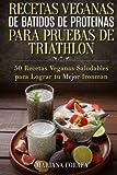 RECETAS VEGANAS DE BATIDOS De PROTEINAS PARA  TRIATLON: 50 Recetas Veganas Saludables para lograr tu Mejor Ironman