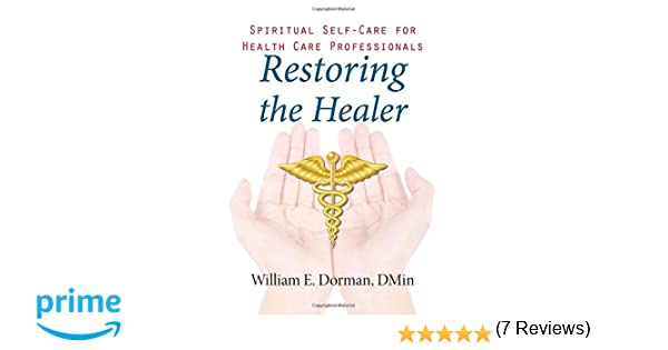 Restoring the Healer: Spiritual Self-Care for Health Care Professionals (Spirituality and Mental Health): William Dorman: 9781599474939: Amazon.com: Books
