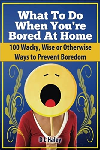 What To Do When Bored At Home 100 Wacky Wise Or Otherwise