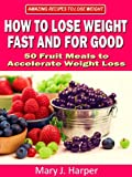 How to Lose Weight Fast and For Good – 50 Fruit Meals to Accelerate Weight Loss (Amazing Recipes to Lose Weight Book 1)