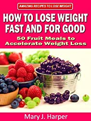How to Lose Weight Fast and For Good - 50 Fruit Meals to Accelerate Weight Loss (Amazing Recipes to Lose Weight Book 1)