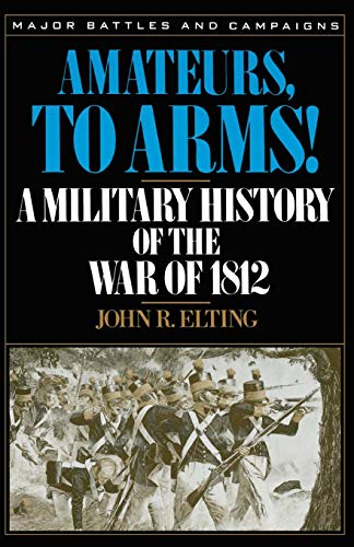 Amateurs, To Arms!: A Military History Of The War Of 1812 (Major Battles and Campaigns)