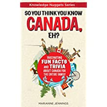 So You Think You Know CANADA, Eh?: Fascinating Fun Facts and Trivia about Canada for the Entire Family (Knowledge Nuggets Series)