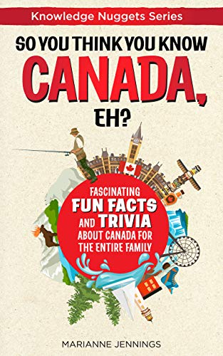 Great gift for family and friends! So You Think You Know CANADA, Eh?: Fascinating Fun Facts and Trivia about Canada for the Entire Family by Marianne Jennings