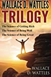 Wallace D. Wattles Trilogy: The Science of Getting Rich, The Science of Being Well and The Science of Being Great
