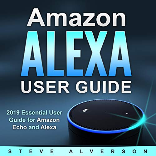 Amazon Alexa User Guide: 2019 Essential User Guide for Amazon Echo and Alexa