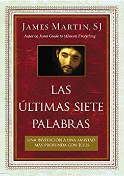 Las últimas siete palabras: Una invitación a una amistad más profunda con Jesús (Spanish Edition) by [Martin, Rev James]