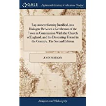 Lay-Nonconformity Justified, in a Dialogue Between a Gentleman of the Town in Communion with the Church of England, and His Dissenting Friend in the Country. the Second Edition