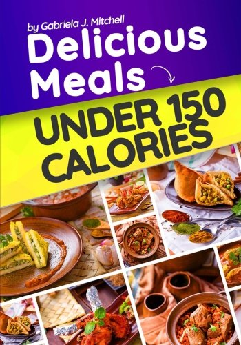 Delicious Meals Under 150 Calories: 30 Easy, Healthy and Quick Recipes To Lose Weight