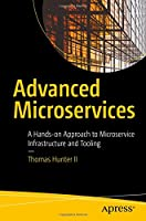 Advanced Microservices: A Hands-on Approach to Microservice Infrastructure and Tooling Front Cover