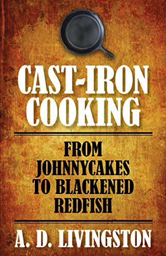 Cast-Iron Cooking: From Johnnycakes To Blackened Redfish (A. D. Livingston Cookbooks)