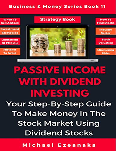 Passive Income With Dividend Investing: Your Step-By-Step Guide To Make Money In The Stock Market Using Dividend Stocks (Business & Money Series)