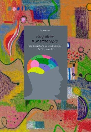 Kognitive Kunsttherapie: Die Gestaltung des Subjektiven als Weg zum Ich