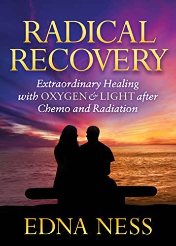 Radical Recovery: Extraordinary Healing with Oxygen & Light after Chemo and Radiation