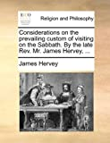 Considerations on the Prevailing Custom of Visiting on the Sabbath by the Late Rev Mr James Hervey, James Hervey, 1140780573