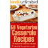 50 Vegetarian Casserole Recipes - The Vegetarian Casserole Cookbook (Vegetarian Cookbook and Vegetarian Recipes Collection 11)