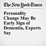 Personality Change May Be Early Sign of Dementia, Experts Say | Pam Belluck
