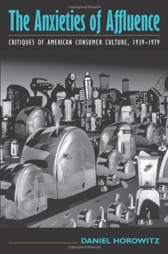 The Anxieties of Affluence: Critiques of American Consumer Culture, 1939-1979