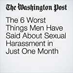The 6 Worst Things Men Have Said About Sexual Harassment in Just One Month | Alyssa Rosenberg