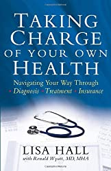 Taking Charge of Your Own Health: Navigating Your Way Through *Diagnosis *Treatment *Insurance *And More