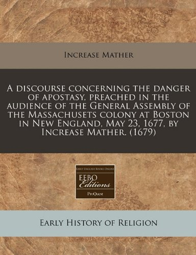 A discourse concerning the danger of apostasy, preached in the audience of the General Assembly of the Massachusets colony at Boston in New England, May 23, 1677, by Increase Mather. (1679)