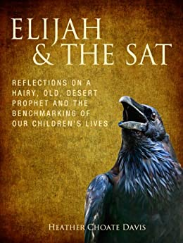 Elijah & the SAT: Reflections on a hairy old desert prophet and the benchmarking of our children's lives by [Davis, Heather Choate]