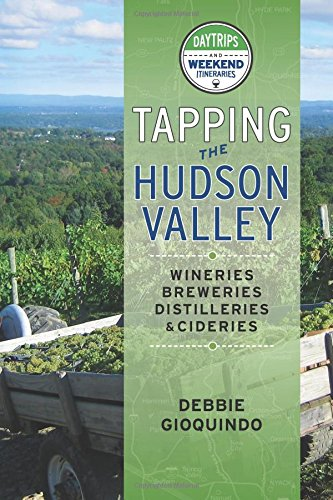 Tapping the Hudson Valley: Day Trips & Weekend Itineraries Visiting the Wineries, Breweries, Cideries & Distilleries in the Hudson Valley and the Sites Along the Way Hudson Valley Wine
