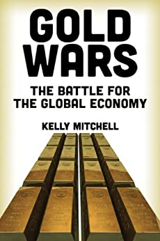 Gold Wars:  The Battle for the Global Economy by [Mitchell, Kelly]