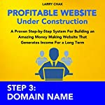 Profitable Website Under Construction - Step 3: Domain Name: A Proven Step-by-Step System for Building an Amazing Money Making Website That Generates Income for a Long Term | Larry Chak