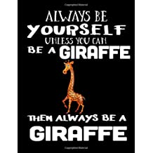 Always Be Yourself Unless You Can Be A Giraffe Then Always Be A Giraffe: Composition Notebook Journal
