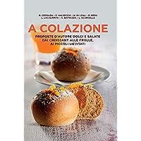 A colazione. Proposte d'autore dolci e salate dai croissant alle frolle, ai piccoli lievitati