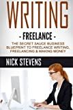 Writing: Freelance: The Secret Sauce Business Blueprint to Freelance Writing, Freelancing & Making Money (Ghostwriting, Blogging, Make Money Online) (Volume 1)