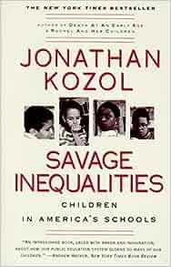 "savage inequalities kozol essay Boston-born education activist jonathan kozol has been following the  this  nation's ""savage inequalities"" have devastated the individuals,."