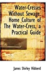 Water-Cresses Without Sewage Home Culture of the Water-Cress, a Practical Guide, James Shirley Hibberd, 0559596634