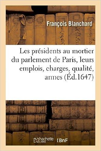 Lire en ligne Les presidens au mortier du parlement de Paris, leurs emplois, charges, qualitez, armes: , blasons et genealogies, depuis l'an 1331 jusques à present... pdf, epub ebook