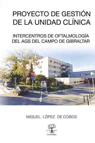 Proyecto Gestion de la Unidad de Gestion   Clinica Intercentros de Oftalmologia del AGS: del Campo de Gibraltar (Spanish Edition) [Dr. Miguel Lopez de Cobos] (Tapa Blanda)
