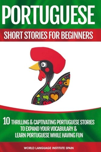 Portuguese Short Stories For Beginners: 10 Thrilling and Captivating Portuguese Stories To Expand Your Vocabulary & Learn Portuguese While Having Fun