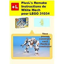 PlusL's Remake Instructions de White Mech pour LEGO 31034: Vous pouvez construire le White Mech de vos propres briques! (French Edition)
