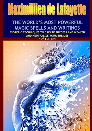 (10th Edition. THE WORLD'S MOST POWERFUL MAGIC SPELLS AND WRITINGS: Esoteric techniques to create success and wealth and neutralize your enemies)