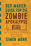 Der Maker-Guide für die Zombie-Apokalypse:20 Survival-Projekte mit einfacher Elektronik, Arduino und Raspberry Pi (edition Make:)