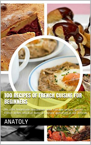 100 recipes of French cuisine for beginners: We offer homemade Housewives book contains recipes specific French dishes which at home in culinary operations is not difficult. by Anatoly