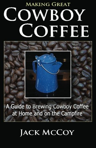 Making Great Cowboy Coffee: A Guide to Brewing Cowboy Coffee at Home and on the Campfire is great for what is cowboy coffee and how to make it and tips for making great camp coffee