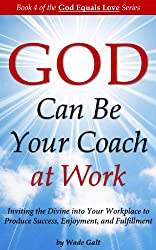 God Can Be Your Coach at Work: Inviting the Divine into Your Workplace to Produce Success, Enjoyment and Fulfillment (God Equals Love Book 4) (English Edition)