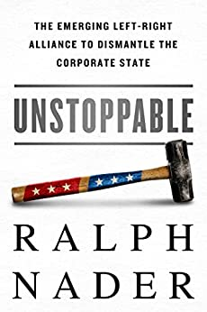 Unstoppable: The Emerging Left-Right Alliance to Dismantle the Corporate State by [Nader, Ralph]