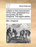 Letters on the Improvement of the Mind, Addressed to a Young Lady by Mrs Chapone the Eighth Edition, Chapone, 1170122477